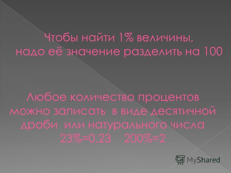 Любое количество процентов можно записать в виде десятичной дроби или натурального числа 23%=0,23 200%=2 Чтобы найти 1% величины, надо её значение разделить на 100