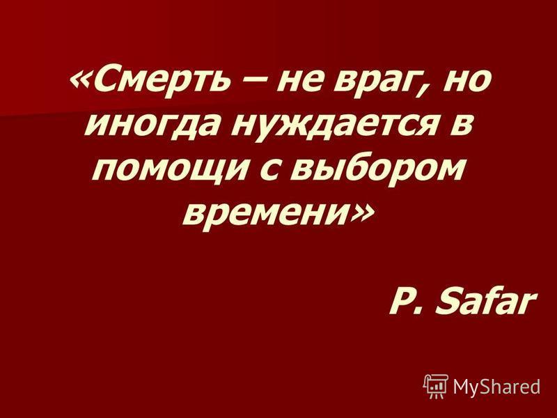 «Смерть – не враг, но иногда нуждается в помощи с выбором времени» P. Safar
