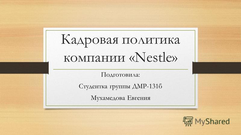 Кадровая политика компании «Nestle» Подготовила: Студентка группы ДМР-131 б Мухамедова Евгения