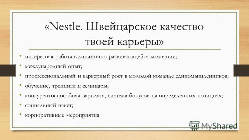 «Nestle. Швейцарское качество твоей карьеры» интересная работа в динамично развивающейся компании; международный опыт; профессиональный и карьерный рост в молодой команде единомышленников; обучение, тренинги и семинары; конкурентоспособная зарплата,