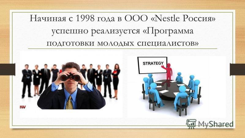 Начиная с 1998 года в ООО «Nestle Россия» успешно реализуется «Программа подготовки молодых специалистов»