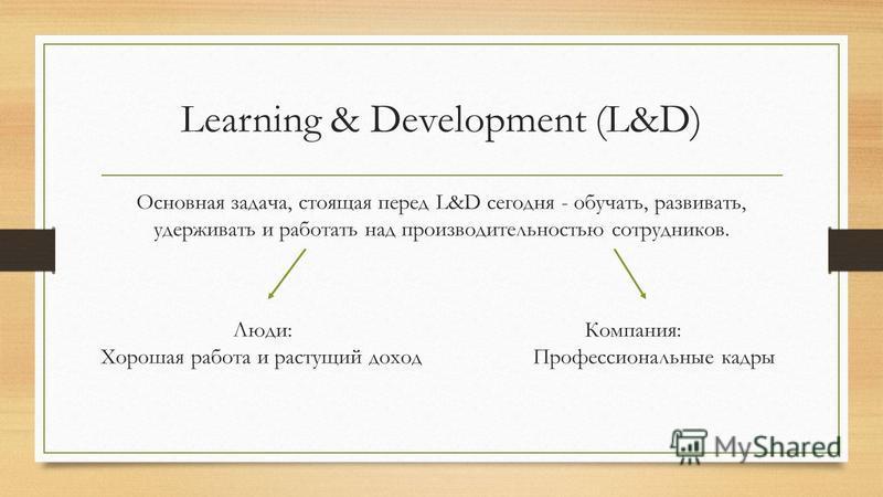 Learning & Development (L&D) Основная задача, стоящая перед L&D сегодня - обучать, развивать, удерживать и работать над производительностью сотрудников. Люди: Компания: Хорошая работа и растущий доход Профессиональные кадры