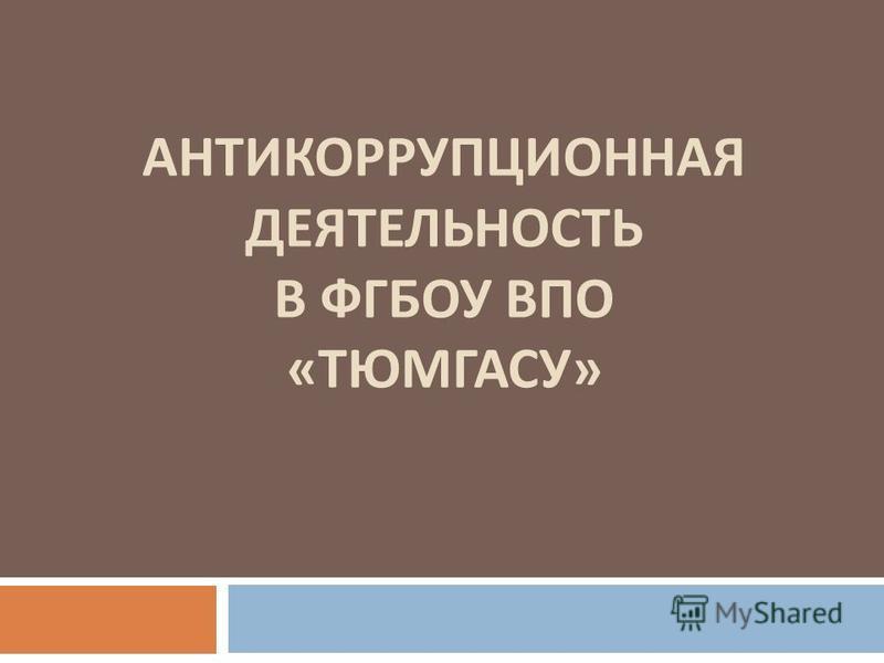 АНТИКОРРУПЦИОННАЯ ДЕЯТЕЛЬНОСТЬ В ФГБОУ ВПО « ТЮМГАСУ »