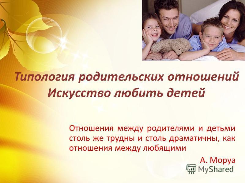 Типология родительских отношений Искусство любить детей Отношения между родителями и детьми столь же трудны и столь драматичны, как отношения между любящими А. Моруа