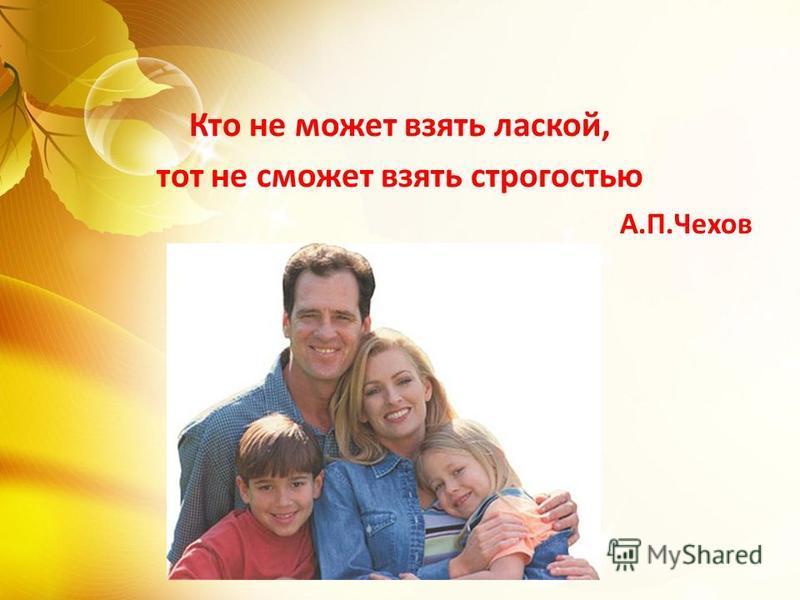 Кто не может взять лаской, тот не сможет взять строгостью А.П.Чехов