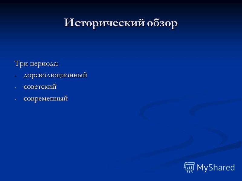 Исторический обзор Три периода: - дореволюционный - советский - современный