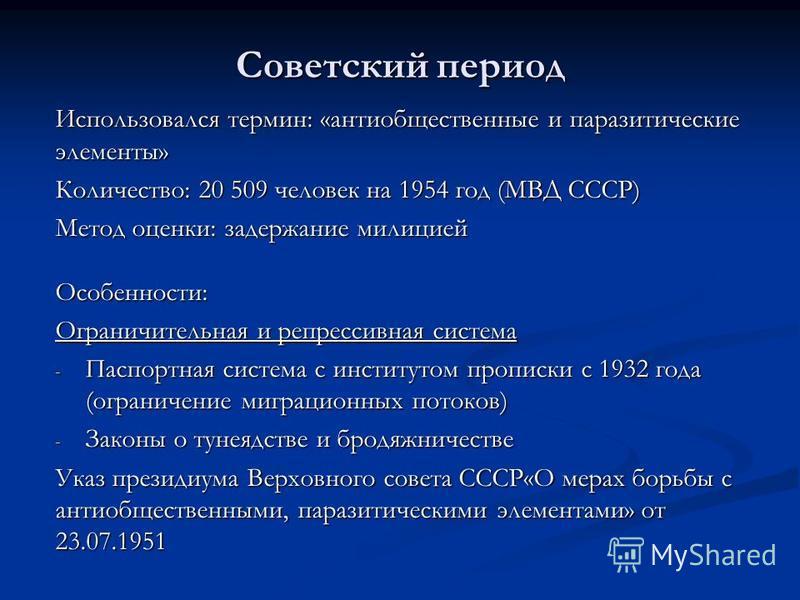 Советский период Использовался термин: «антиобщественные и паразитические элементы» Количество: 20 509 человек на 1954 год (МВД СССР) Метод оценки: задержание милицией Особенности: Ограничительная и репрессивная система - Паспортная система с институ