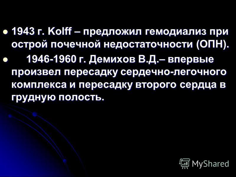 1943 г. Kolff – предложил гемодиализ при острой почечной недостаточности (ОПН). 1943 г. Kolff – предложил гемодиализ при острой почечной недостаточности (ОПН). 1946-1960 г. Демихов В.Д.– впервые произвел пересадку сердечно-легочного комплекса и перес