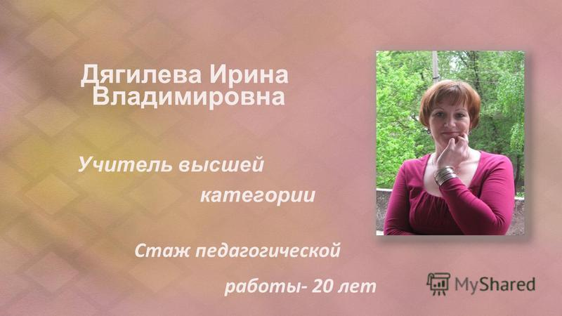 Дягилева Ирина Владимировна Учитель высшей категории Стаж педагогической работы- 20 лет