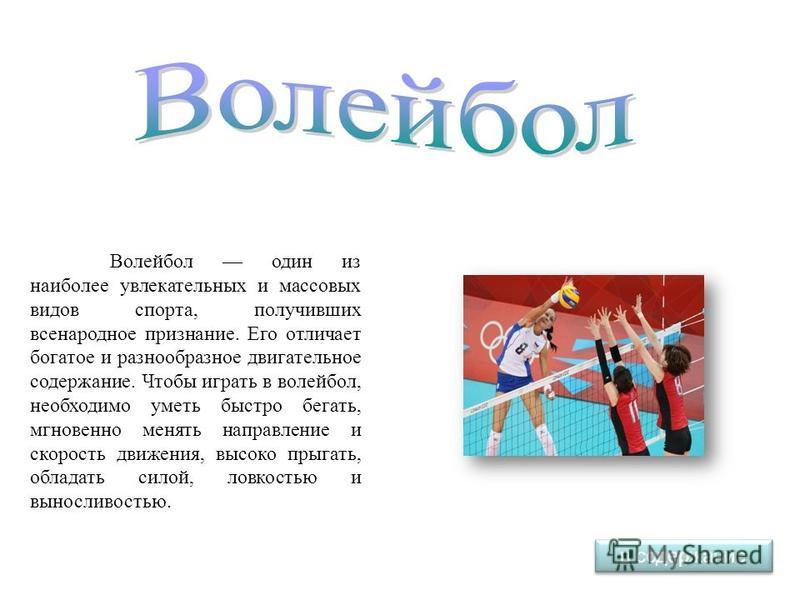 Волейбол один из наиболее увлекательных и массовых видов спорта, получивших всенародное признание. Его отличает богатое и разнообразное двигательное содержание. Чтобы играть в волейбол, необходимо уметь быстро бегать, мгновенно менять направление и с