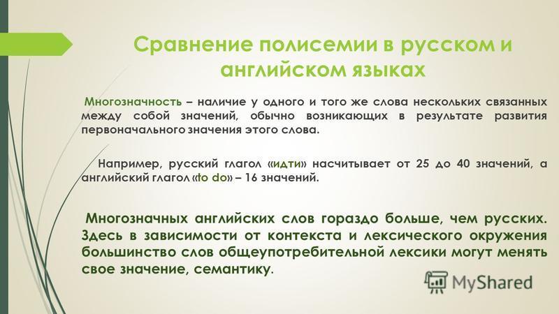 Сравнение полисемии в русском и английском языках Многозначность – наличие у одного и того же слова нескольких связанных между собой значений, обычно возникающих в результате развития первоначального значения этого слова. Например, русский глагол «ид
