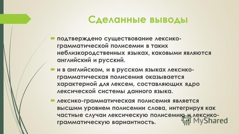 Сделанные выводы подтверждено существование лексико- грамматической полисемии в таких неблизкородственных языках, каковыми являются английский и русский. и в английском, и в русском языках лексико- грамматическая полисемия оказывается характерной для