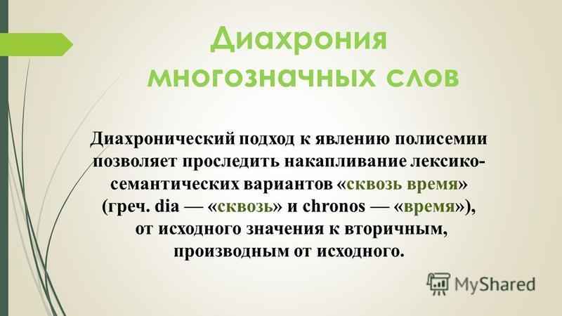 Диахрония многозначных слов Диахронический подход к явлению полисемии позволяет проследить накапливание лексико- семантических вариантов «сквозь время» (греч. dia «сквозь» и chronos «время»), от исходного значения к вторичным, производным от исходног