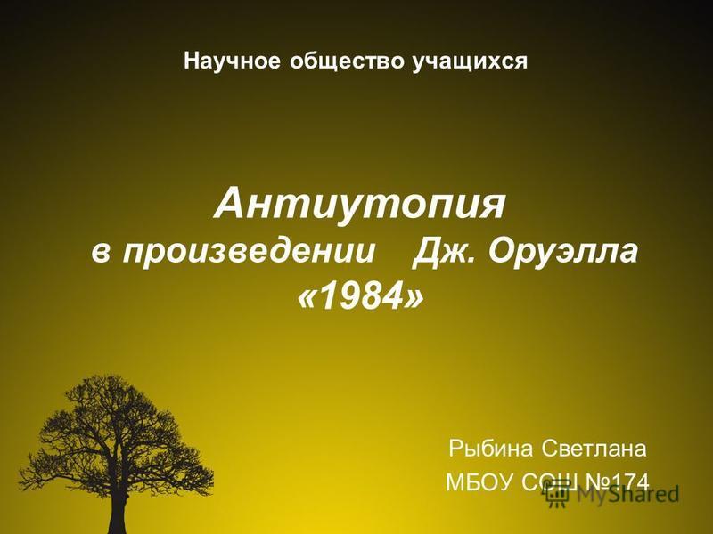 Научное общество учащихся Рыбина Светлана МБОУ СОШ 174 Антиутопия в произведении Дж. Оруэлла «1984»