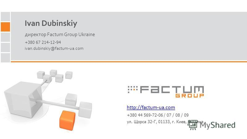Ivan Dubinskiy директор Factum Group Ukraine http://factum-ua.com ivan.dubinskiy@factum-ua.com +380 67 214-12-94 +380 44 569-72-06 / 07 / 08 / 09 ул. Щорса 32-Г, 01133, г. Киев, Украина