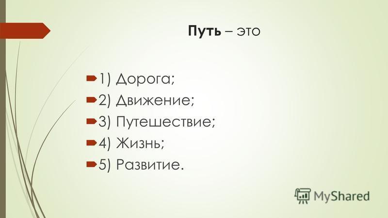 Путь – это 1) Дорога; 2) Движение; 3) Путешествие; 4) Жизнь; 5) Развитие.