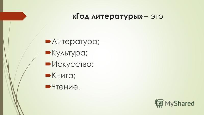 «Год литературы» – это Литература; Культура; Искусство; Книга; Чтение.