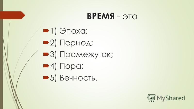 ВРЕМЯ - это 1) Эпоха; 2) Период; 3) Промежуток; 4) Пора; 5) Вечность.