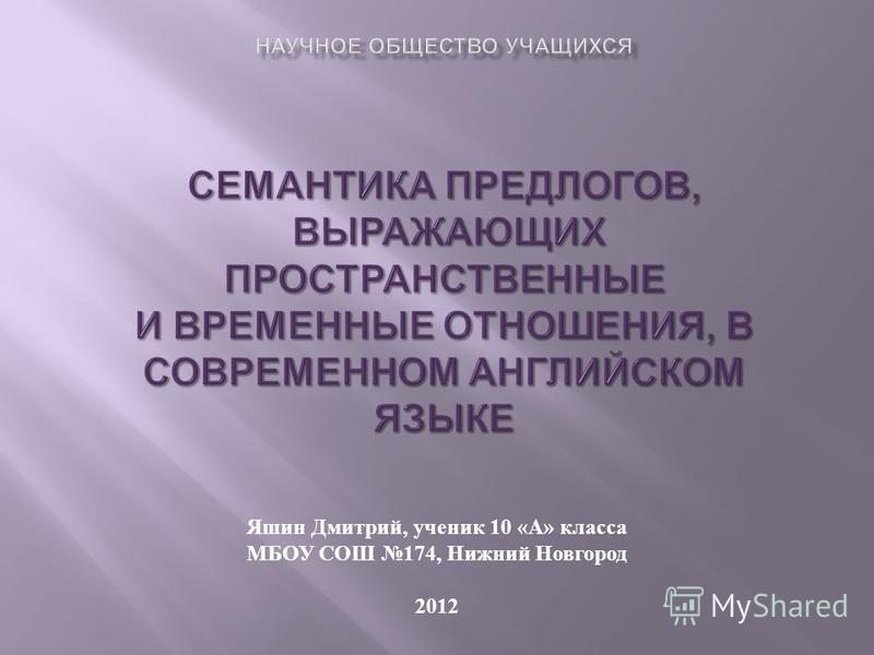 Яшин Дмитрий, ученик 10 « А » класса МБОУ СОШ 174, Нижний Новгород 2012