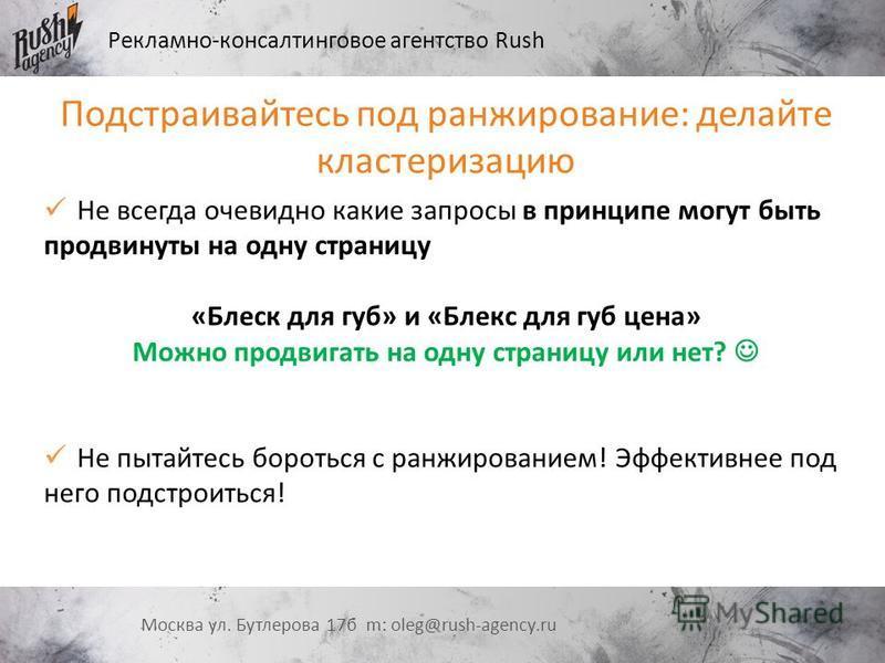 Рекламно-консалтинговое агентство Rush Москва ул. Бутлерова 17 б m: oleg@rush-agency.ru Подстраивайтесь под ранжирование: делайте кластеризацию Не всегда очевидно какие запросы в принципе могут быть продвинуты на одну страницу «Блеск для губ» и «Блек