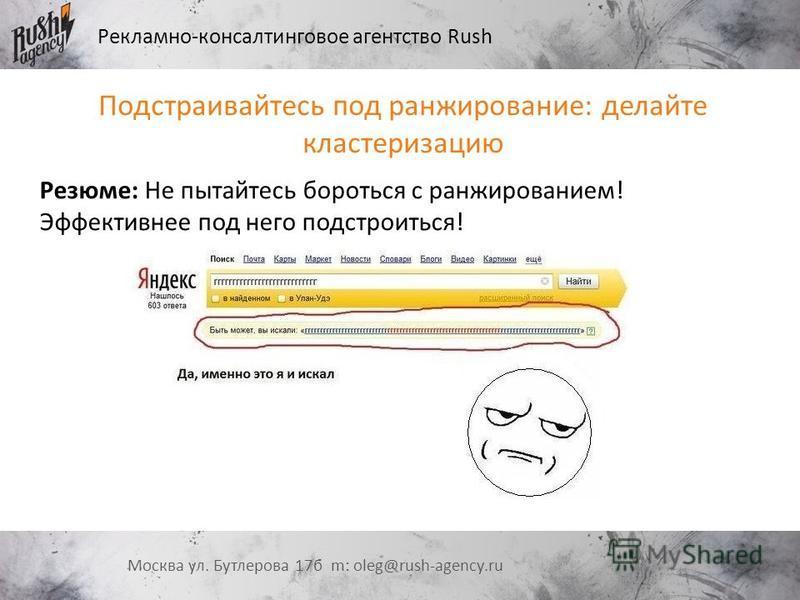 Рекламно-консалтинговое агентство Rush Москва ул. Бутлерова 17 б m: oleg@rush-agency.ru Подстраивайтесь под ранжирование: делайте кластеризацию Резюме: Не пытайтесь бороться с ранжированием! Эффективнее под него подстроиться!