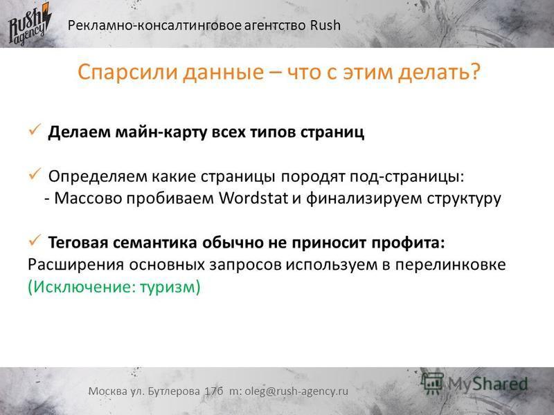 Рекламно-консалтинговое агентство Rush Москва ул. Бутлерова 17 б m: oleg@rush-agency.ru Спарсили данные – что с этим делать? Делаем майн-карту всех типов страниц Определяем какие страницы породят под-страницы: - Массово пробиваем Wordstat и финализир