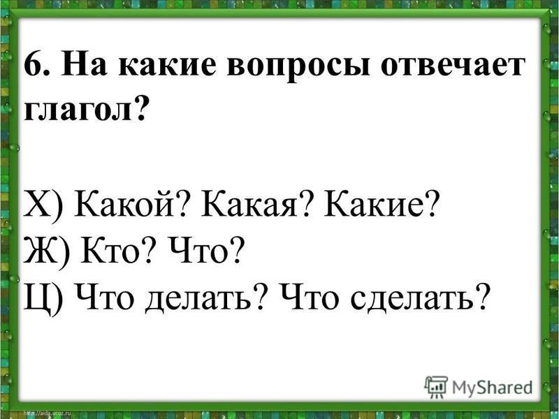 6. На какие вопросы отвечает глагол? Х) Какой? Какая? Какие? Ж) Кто? Что? Ц) Что делать? Что сделать?