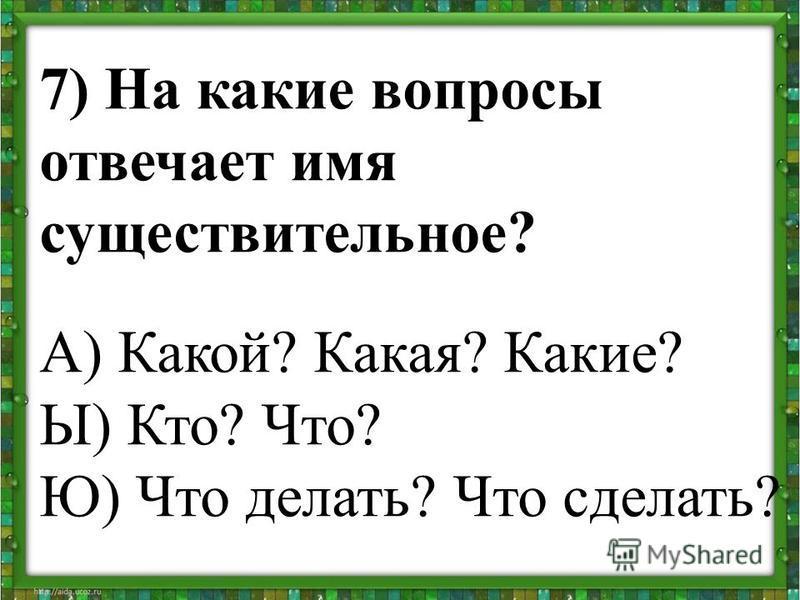 7) На какие вопросы отвечает имя существительное? А) Какой? Какая? Какие? Ы) Кто? Что? Ю) Что делать? Что сделать?