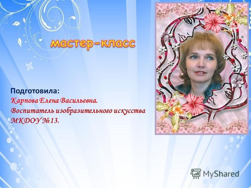 Подготовила: Карпова Елена Васильевна. Воспитатель изобразительного искусства МКДОУ 13.