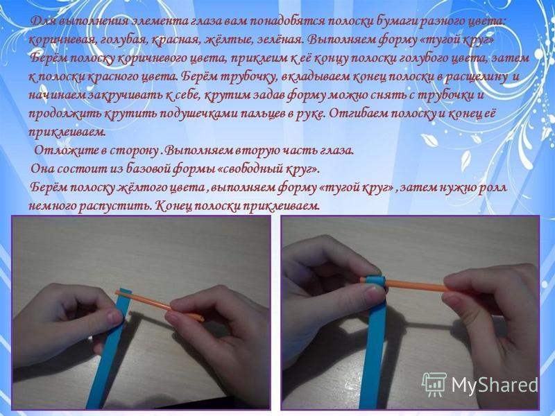 Для выполнения элемента глаза вам понадобятся полоски бумаги разного цвета: коричневая, голубая, красная, жёлтые, зелёная. Выполняем форму «тугой круг» Берём полоску коричневого цвета, приклеим к её концу полоски голубого цвета, затем к полоски красн