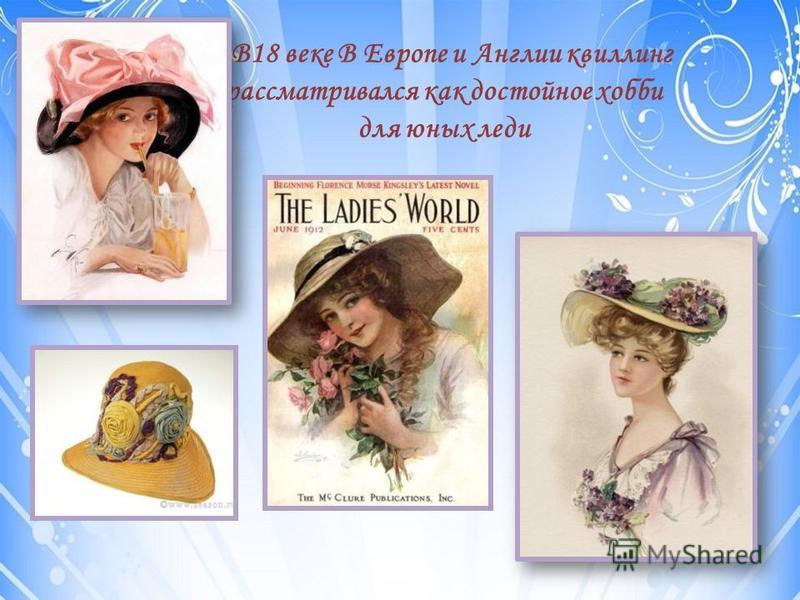 В18 веке В Европе и Англии квиллинг рассматривался как достойное хобби для юных леди