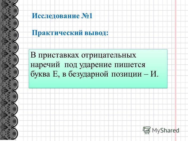 Исследование 1 Практический вывод: В приставках отрицательных наречий под ударение пишется буква Е, в безударной позиции – И.