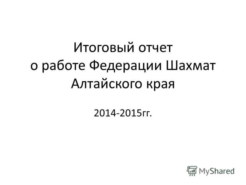Итоговый отчет о работе Федерации Шахмат Алтайского края 2014-2015 гг.