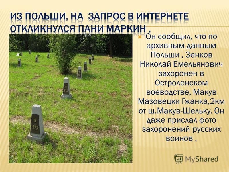Он сообщил, что по архивным данным Польши, Зенков Николай Емельянович захоронен в Остроленском воеводстве, Макув Мазовецки Гжанка,2 км от ш.Макув-Шельку. Он даже прислал фото захоронений русских воинов.