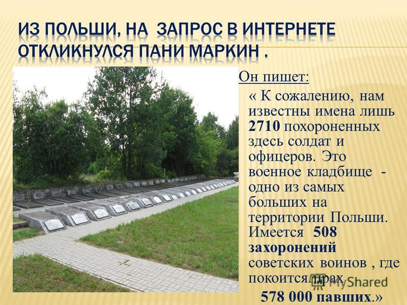 Он пишет: « К сожалению, нам известны имена лишь 2710 похороненных здесь солдат и офицеров. Это военное кладбище - одно из самых больших на территории Польши. Имеется 508 захоронений советских воинов, где покоится прах 578 000 павших.»