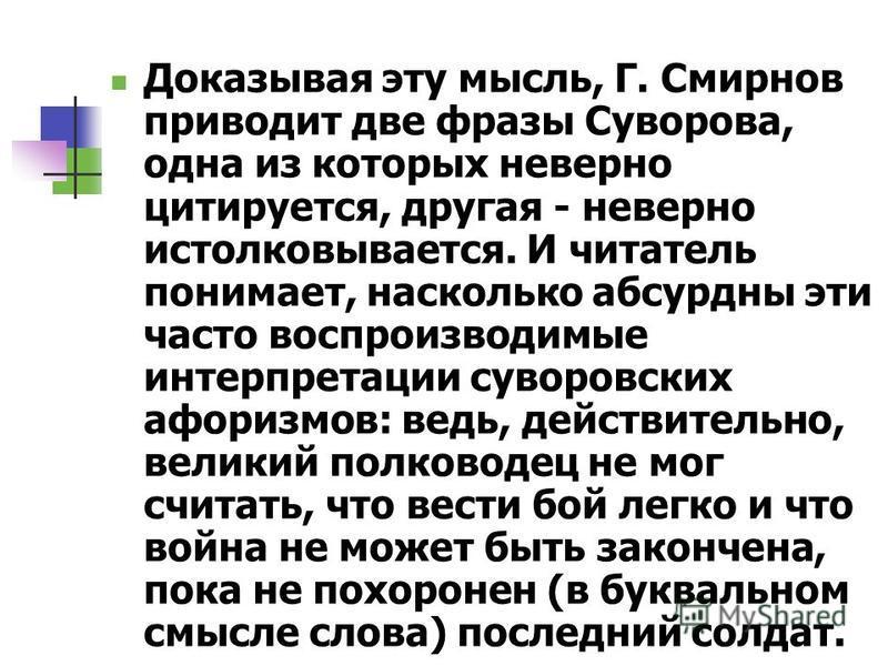Доказывая эту мысль, Г. Смирнов приводит две фразы Суворова, одна из которых неверно цитируется, другая - неверно истолковывается. И читатель понимает, насколько абсурдны эти часто воспроизводимые интерпретации суворовских афоризмов: ведь, действител