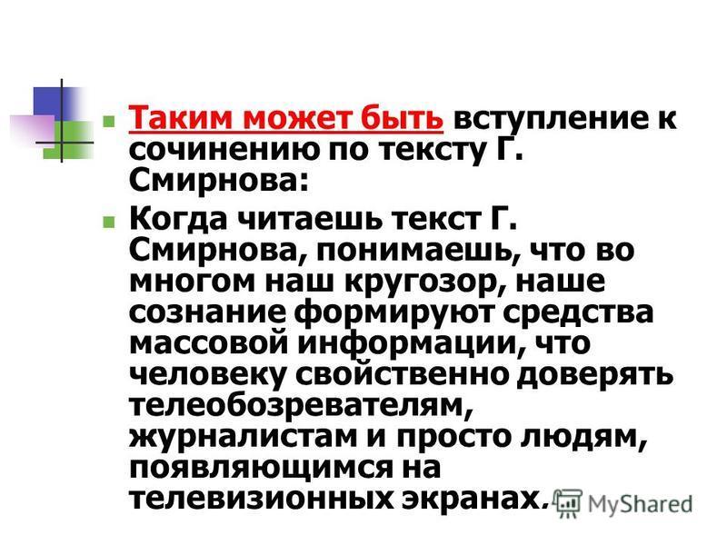 Таким может быть вступление к сочинению по тексту Г. Смирнова: Когда читаешь текст Г. Смирнова, понимаешь, что во многом наш кругозор, наше сознание формируют средства массовой информации, что человеку свойственно доверять теле обозревателям, журнали