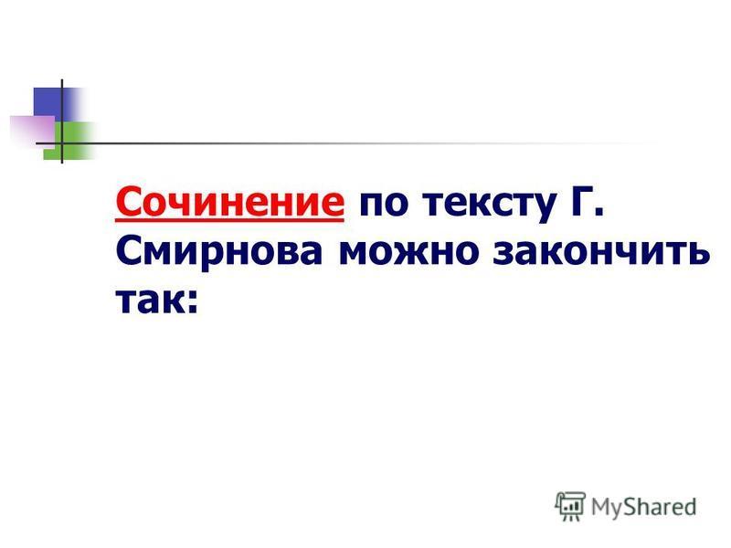Сочинение по тексту Г. Смирнова можно закончить так: