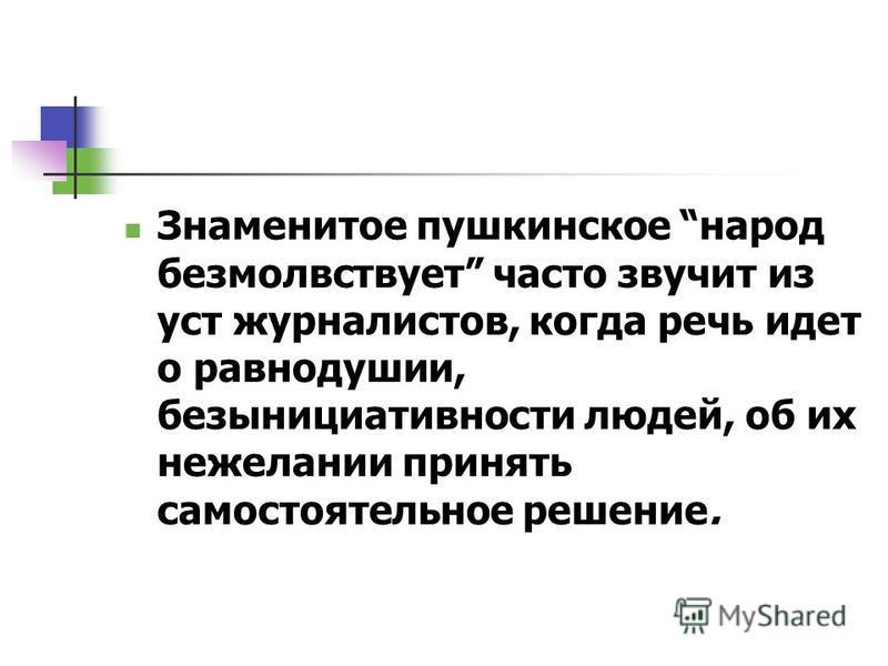 Знаменитое пушкинское народ безмолвствует часто звучит из уст журналистов, когда речь идет о равнодушии, безынициативности людей, об их нежелании принять самостоятельное решение.
