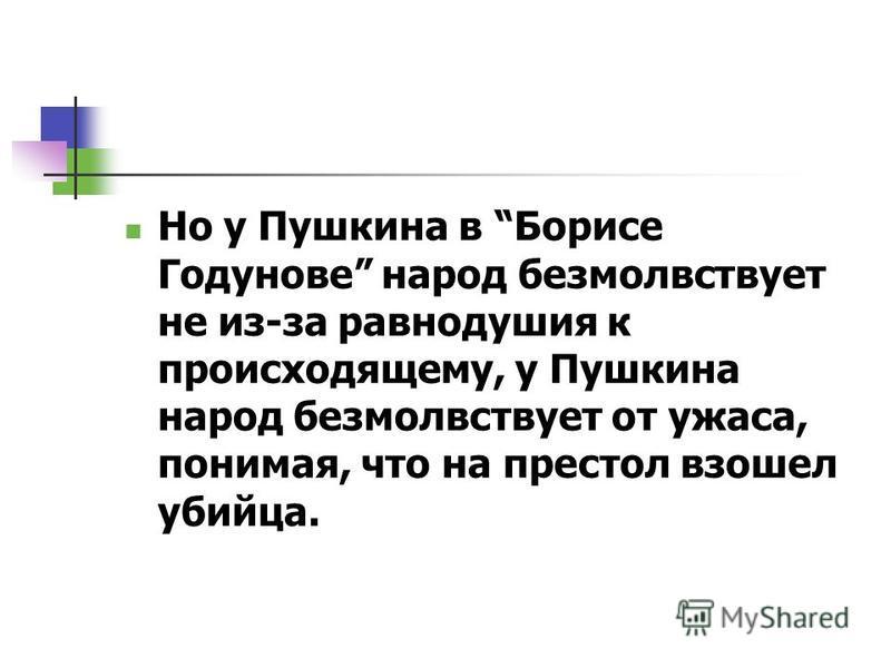 Но у Пушкина в Борисе Годунове народ безмолвствует не из-за равнодушия к происходящему, у Пушкина народ безмолвствует от ужаса, понимая, что на престол взошел убийца.