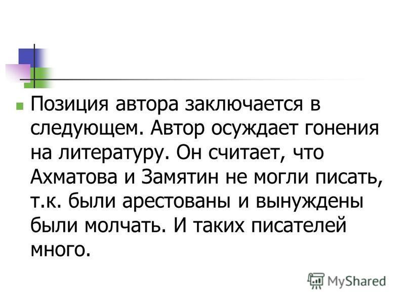 Позиция автора заключается в следующем. Автор осуждает гонения на литературу. Он считает, что Ахматова и Замятин не могли писать, т.к. были арестованы и вынуждены были молчать. И таких писателей много.