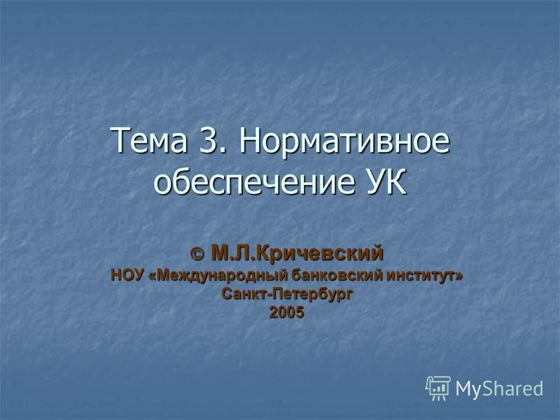 Тема 3. Нормативное обеспечение УК М.Л.Кричевский М.Л.Кричевский НОУ «Международный банковский институт» Санкт-Петербург 2005