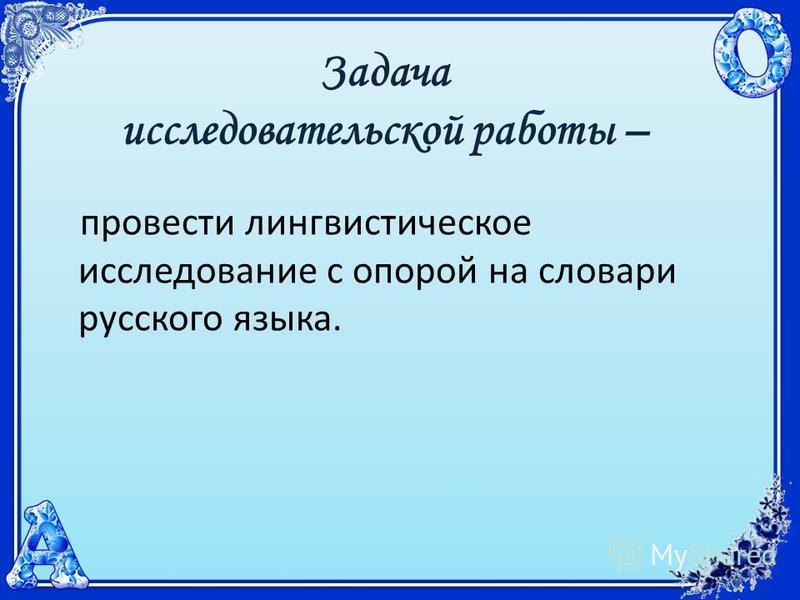 Задача исследовательской работы – провести лингвистическое исследование с опорой на словари русского языка.