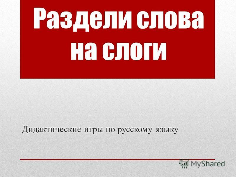 Раздели слова на слоги Дидактические игры по русскому языку