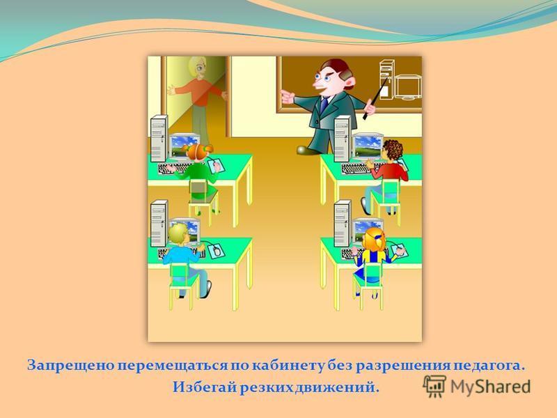 Запрещено перемещаться по кабинету без разрешения педагога. Избегай резких движений.