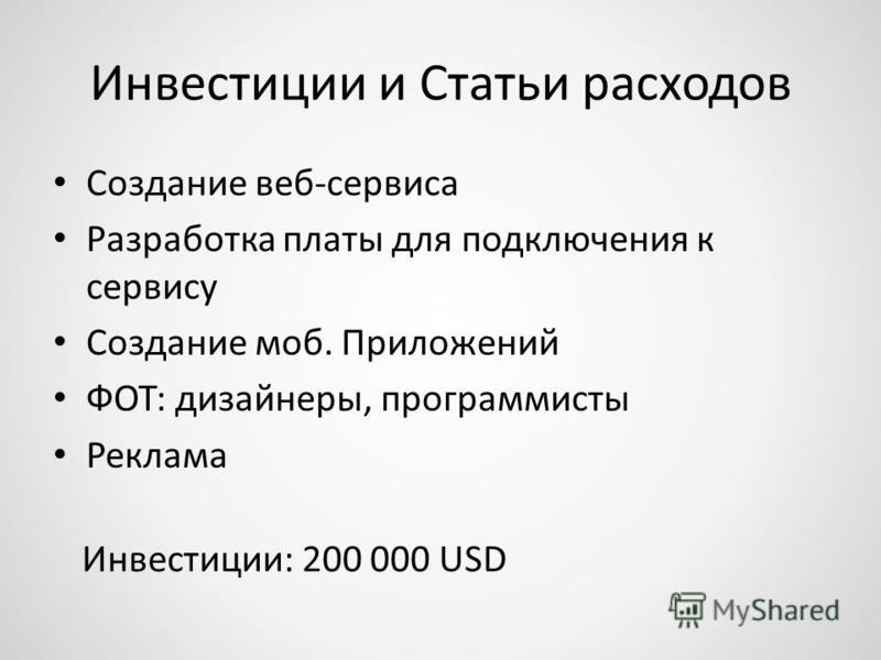 Инвестиции и Статьи расходов Создание веб-сервиса Разработка платы для подключения к сервису Создание моб. Приложений ФОТ: дизайнеры, программисты Реклама Инвестиции: 200 000 USD