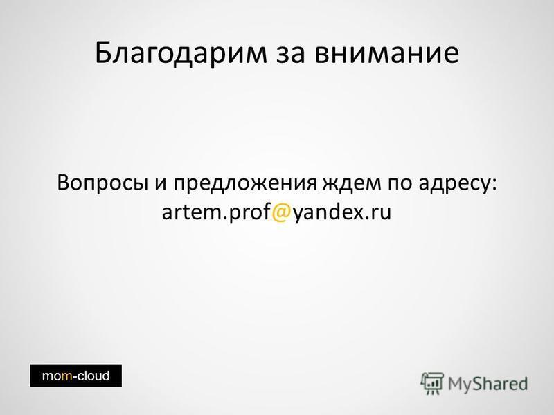 Благодарим за внимание Вопросы и предложения ждем по адресу: artem.prof@yandex.ru mom-cloud