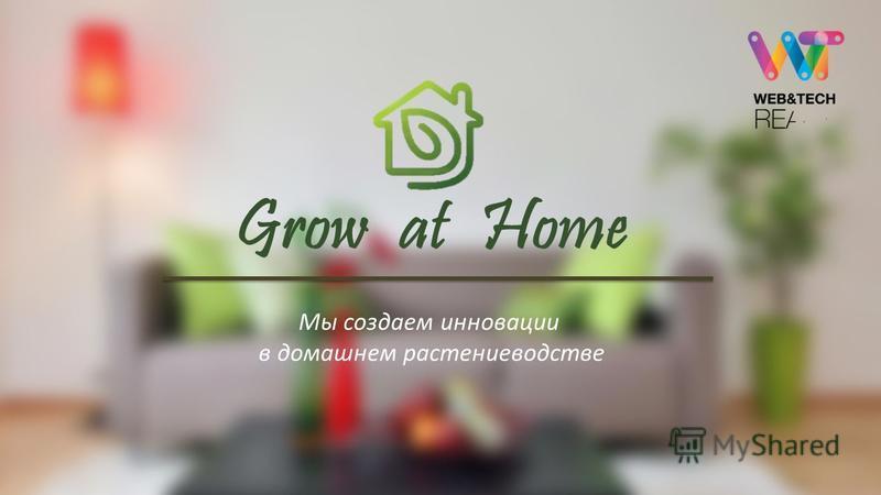 1 Grow at Home Мы создаем инновации в домашнем растениеводстве