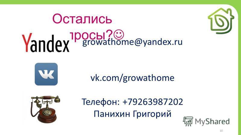 10 Остались вопросы? growathome@yandex.ru vk.com/growathome Телефон: +79263987202 Панихин Григорий