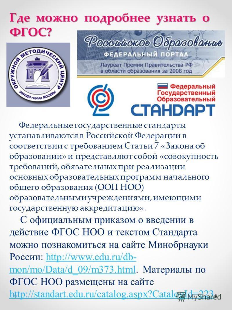 Где можно подробнее узнать о ФГОС? Федеральные государственные стандарты устанавливаются в Российской Федерации в соответствии с требованием Статьи 7 «Закона об образовании» и представляют собой «совокупность требований, обязательных при реализации о